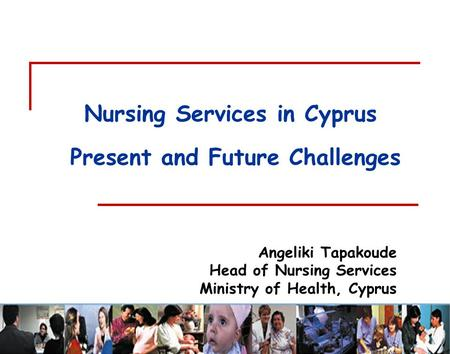Angeliki Tapakoude Head of Nursing Services Ministry of Health, Cyprus Nursing Services in Cyprus Present and Future Challenges.