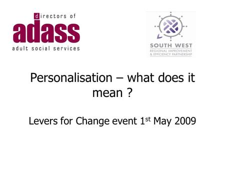 Personalisation – what does it mean ? Levers for Change event 1 st May 2009.