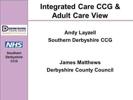Southern Derbyshire CCG Integrated Care CCG & Adult Care View Andy Layzell Southern Derbyshire CCG James Matthews Derbyshire County Council.