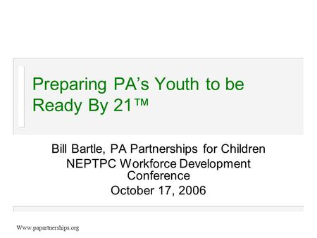 Www.papartnerships.org Preparing PA's Youth to be Ready By 21™ Bill Bartle, PA Partnerships for Children NEPTPC Workforce Development Conference October.