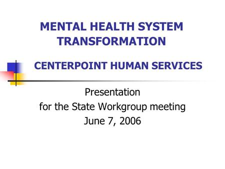MENTAL HEALTH SYSTEM TRANSFORMATION Presentation for the State Workgroup meeting June 7, 2006 CENTERPOINT HUMAN SERVICES.