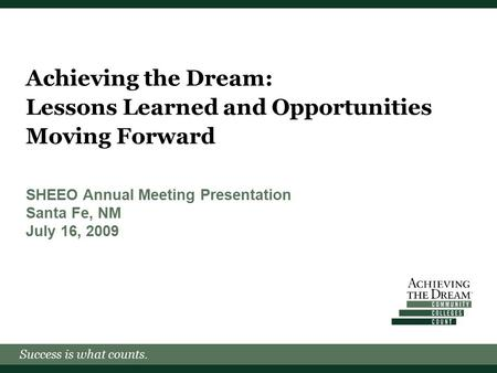 Success is what counts. Achieving the Dream: Lessons Learned and Opportunities Moving Forward SHEEO Annual Meeting Presentation Santa Fe, NM July 16, 2009.