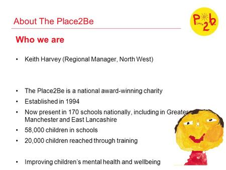 About The Place2Be Who we are Keith Harvey (Regional Manager, North West) The Place2Be is a national award-winning charity Established in 1994 Now present.