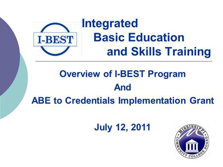 Integrated Basic Education and Skills Training Overview of I-BEST Program And ABE to Credentials Implementation Grant July 12, 2011.