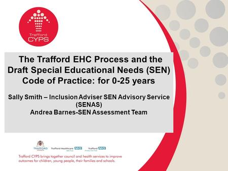 The Trafford EHC Process and the Draft Special Educational Needs (SEN) Code of Practice: for 0-25 years Sally Smith – Inclusion Adviser SEN Advisory Service.