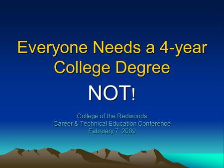 Everyone Needs a 4-year College Degree NOT ! College of the Redwoods Career & Technical Education Conference February 7, 2009.