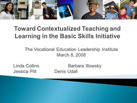 The Vocational Education Leadership Institute March 8, 2008 Linda Collins Barbara Illowsky Jessica Pitt Denis Udall.