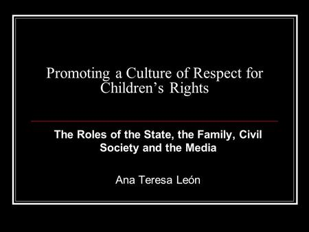 Promoting a Culture of Respect for Children's Rights The Roles of the State, the Family, Civil Society and the Media Ana Teresa León.