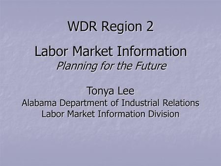 WDR Region 2 Labor Market Information Planning for the Future Tonya Lee Alabama Department of Industrial Relations Labor Market Information Division.