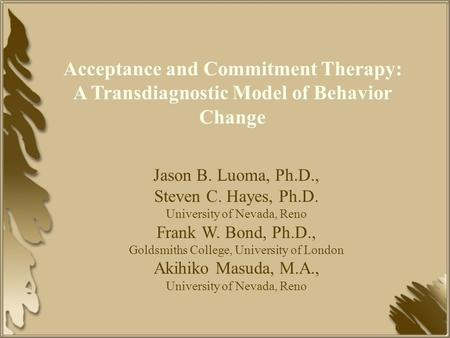 Acceptance and Commitment Therapy: A Transdiagnostic Model of Behavior Change Jason B. Luoma, Ph.D., Steven C. Hayes, Ph.D. University of Nevada, Reno.