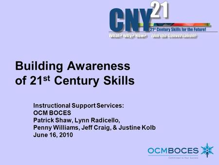 Building Awareness of 21 st <strong>Century</strong> <strong>Skills</strong> Instructional Support Services: OCM BOCES Patrick Shaw, Lynn Radicello, Penny Williams, Jeff Craig, & Justine.