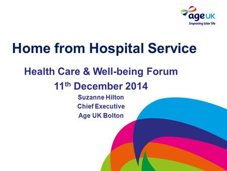 Home from Hospital Service Health Care & Well-being Forum 11 th December 2014 Suzanne Hilton Chief Executive Age UK Bolton.