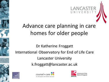 Advance care planning in care homes for older people Dr Katherine Froggatt International Observatory for End of Life Care Lancaster University