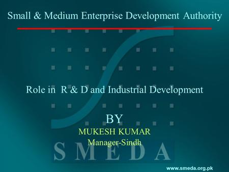 Www.smeda.org.pk Small & Medium Enterprise Development Authority Role in R & D and Industrial Development BY MUKESH KUMAR Manager-Sindh.