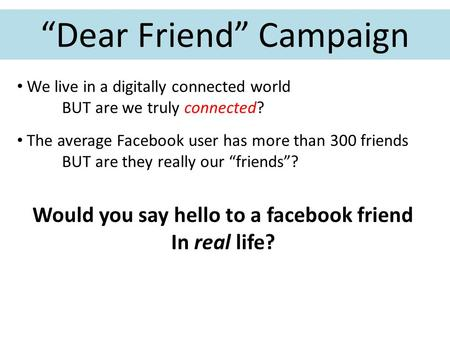 """Dear Friend"" Campaign We live in a digitally connected world BUT are we truly connected? The average Facebook user has more than 300 friends BUT are they."