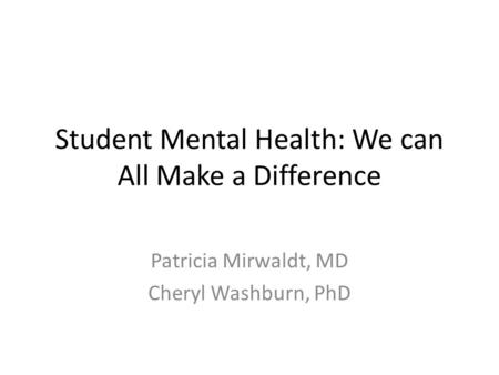 Student Mental Health: We can All Make a Difference Patricia Mirwaldt, MD Cheryl Washburn, PhD.