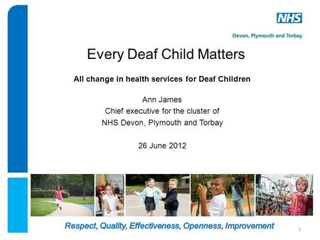 Every Deaf Child Matters All change in health services for Deaf Children Ann James Chief executive for the cluster of NHS Devon, Plymouth and Torbay 26.