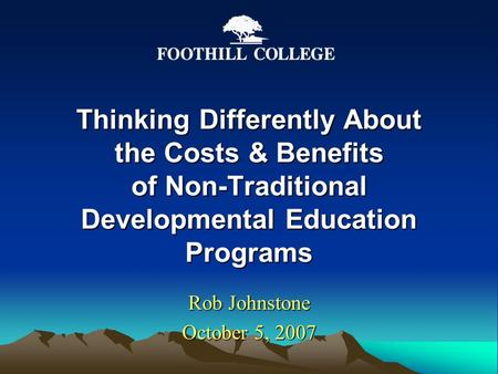 Thinking Differently About the Costs & Benefits of Non-Traditional Developmental Education Programs Rob Johnstone October 5, 2007.