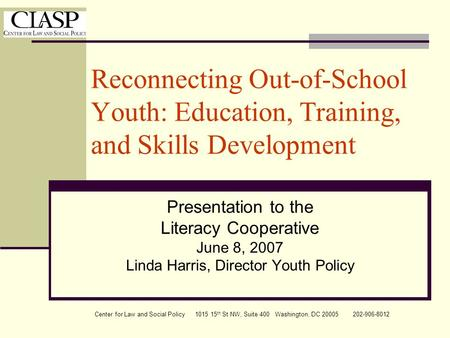 Center for Law and Social Policy 1015 15 th St NW, Suite 400 Washington, DC 20005 202-906-8012 Reconnecting Out-of-School Youth: Education, Training, and.