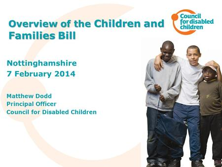 Nottinghamshire 7 February 2014 Matthew Dodd Principal Officer Council for Disabled Children Overview of the Children and Families Bill.