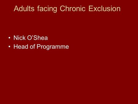 Adults facing Chronic Exclusion Nick O'Shea Head of Programme.