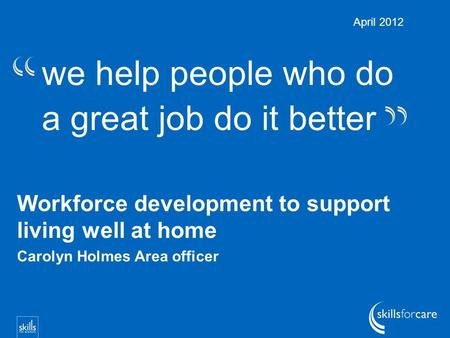 We help people who do a great job do it better Workforce development to support living well at home Carolyn Holmes Area officer April 2012.