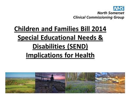 Children and Families Bill 2014 Special Educational Needs & Disabilities (SEND) Implications for Health.