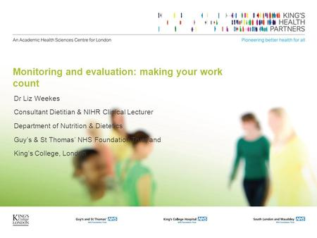 Monitoring and evaluation: making your work count Dr Liz Weekes Consultant Dietitian & NIHR Clinical Lecturer Department of Nutrition & Dietetics Guy's.