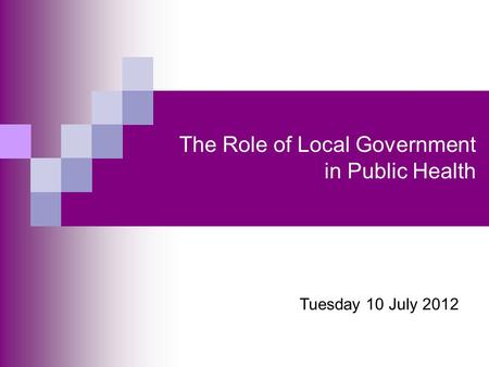 The Role of Local Government in Public Health Tuesday 10 July 2012.
