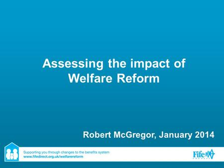 Assessing the impact of Welfare Reform Robert McGregor, January 2014.