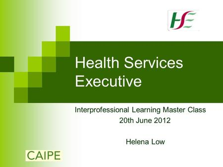 Health Services Executive Interprofessional Learning Master Class 20th June 2012 Helena Low.