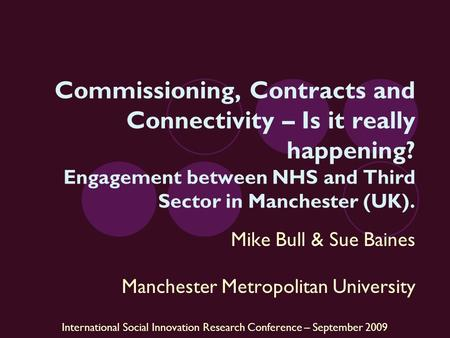 International Social Innovation Research Conference – September 2009 Commissioning, Contracts and Connectivity – Is it really happening? Engagement between.