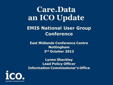 Care.Data an ICO Update EMIS National User Group Conference East Midlands Conference Centre Nottingham 3 rd October 2013 Lynne Shackley Lead Policy Officer.