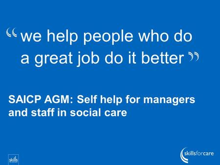 We help people who do a great job do it better SAICP AGM: Self help for managers and staff in social care.