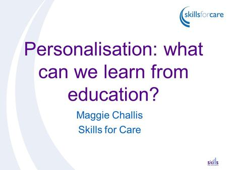 Personalisation: what can we learn from education? Maggie Challis Skills for Care.