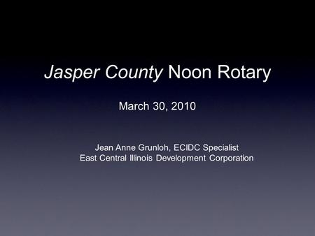 Jasper County Noon Rotary March 30, 2010 Jean Anne Grunloh, ECIDC Specialist East Central Illinois Development Corporation.