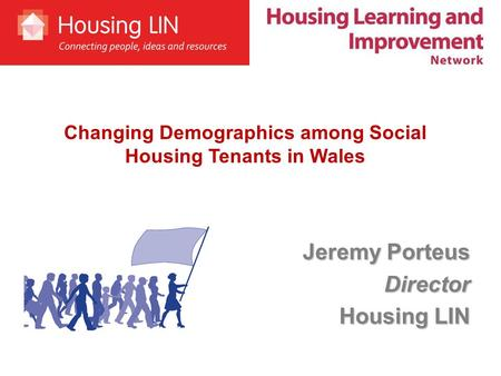 Jeremy Porteus Director Housing LIN Changing Demographics among Social Housing Tenants in Wales.