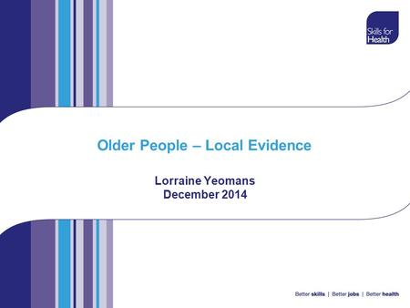 Older People – Local Evidence Lorraine Yeomans December 2014.