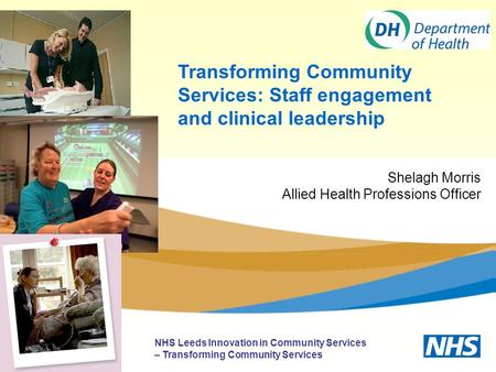 Transforming Community Services: Staff engagement and clinical leadership NHS Leeds Innovation in Community Services – Transforming Community Services.