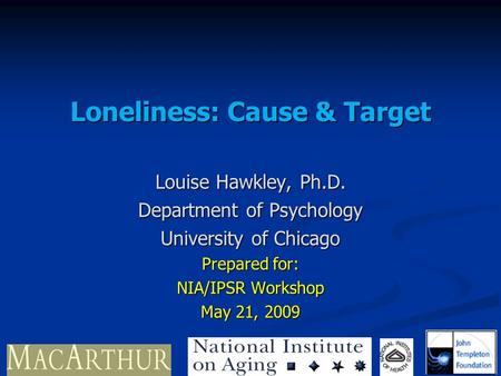Loneliness: Cause & Target Louise Hawkley, Ph.D. Department of Psychology University of Chicago Prepared for: NIA/IPSR Workshop May 21, 2009.