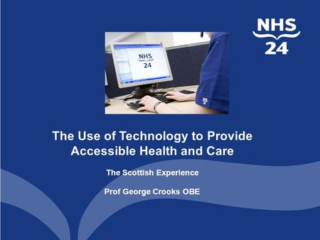 The Use of Technology to Provide Accessible Health and Care The Scottish Experience Prof George Crooks OBE.