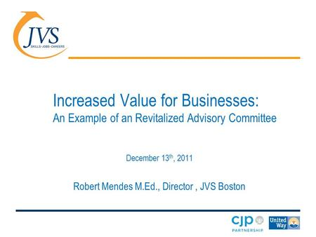Increased Value for Businesses: An Example of an Revitalized Advisory Committee December 13 th, 2011 Robert Mendes M.Ed., Director, JVS Boston.
