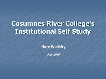 1 Cosumnes River College's Institutional Self Study Norv Wellsfry Fall 2007.