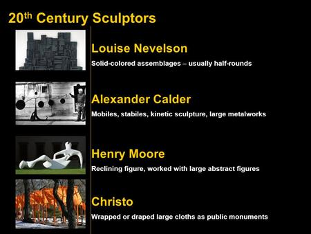 20 th Century Sculptors Alexander Calder Louise Nevelson Henry Moore Christo Solid-colored assemblages – usually half-rounds Mobiles, stabiles, kinetic.