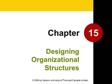 Designing Organizational Structures 15 Chapter © 2004 by Nelson, a division of Thomson Canada Limited.