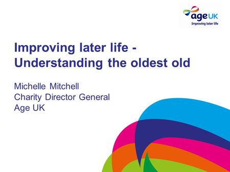 Improving later life - Understanding the oldest old Michelle Mitchell Charity Director General Age UK.