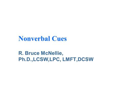 Nonverbal Cues R. Bruce McNellie, Ph.D.,LCSW,LPC, LMFT,DCSW.