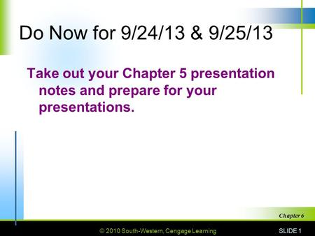 © 2010 South-Western, Cengage Learning SLIDE 1 Chapter 6 Do Now for 9/24/13 & 9/25/13 Take out your Chapter 5 presentation notes and prepare for your presentations.