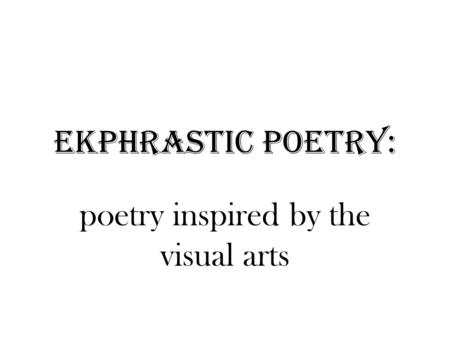 Ekphrastic Poetry: poetry inspired by the visual arts.