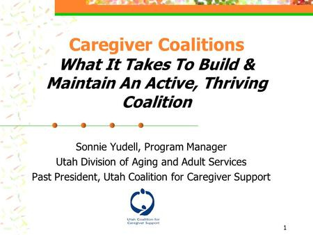 1 Caregiver Coalitions What It Takes To Build & Maintain An Active, Thriving Coalition Sonnie Yudell, Program Manager Utah Division of Aging and Adult.
